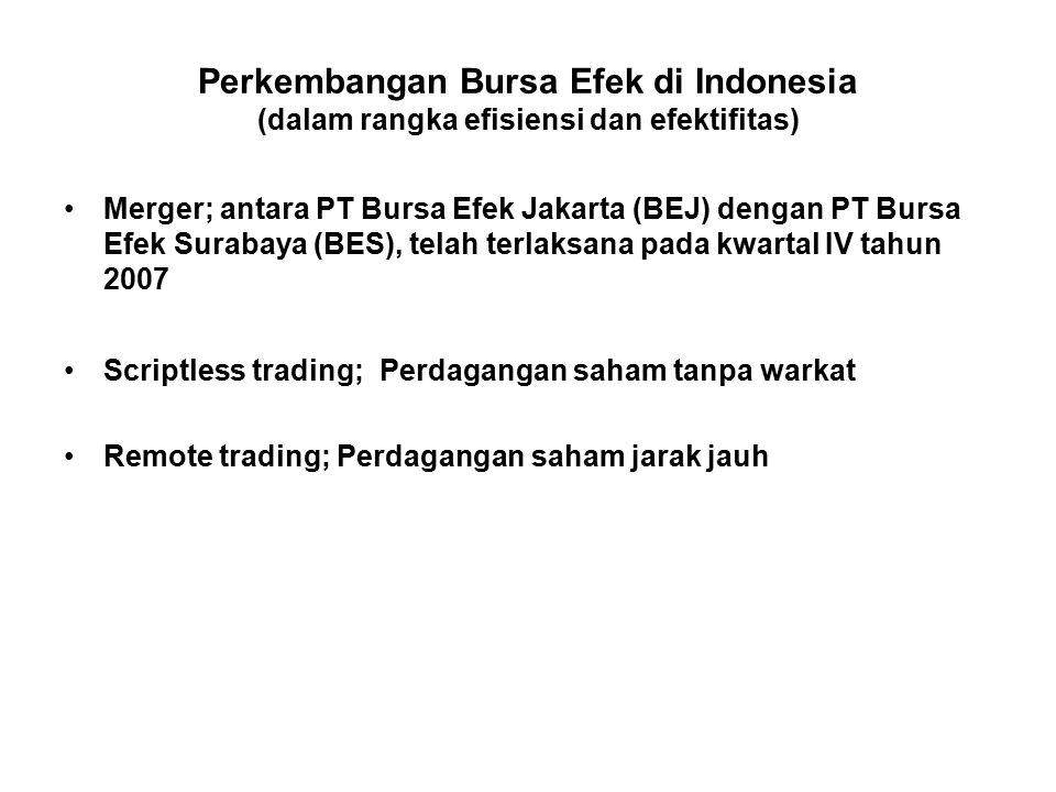 Perkembangan Bursa Efek di Indonesia (dalam rangka efisiensi dan efektifitas) Merger; antara PT Bursa Efek Jakarta (BEJ) dengan PT Bursa Efek Surabaya (BES), telah terlaksana pada kwartal IV tahun 2007 Scriptless trading; Perdagangan saham tanpa warkat Remote trading; Perdagangan saham jarak jauh