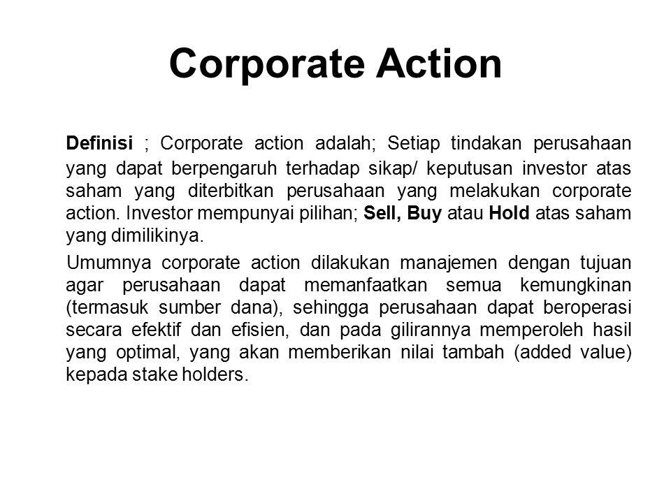 Corporate Action Definisi ; Corporate action adalah; Setiap tindakan perusahaan yang dapat berpengaruh terhadap sikap/ keputusan investor atas saham yang diterbitkan perusahaan yang melakukan corporate action.
