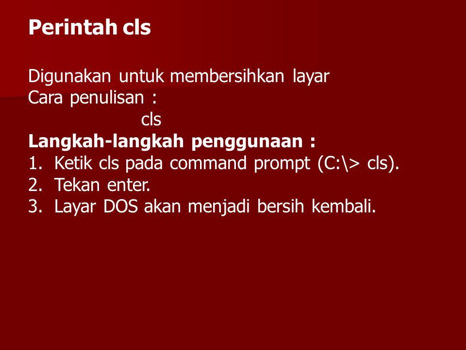 Perintah cls Digunakan untuk membersihkan layar Cara penulisan : cls Langkah-langkah penggunaan : 1.Ketik cls pada command prompt (C:\> cls).