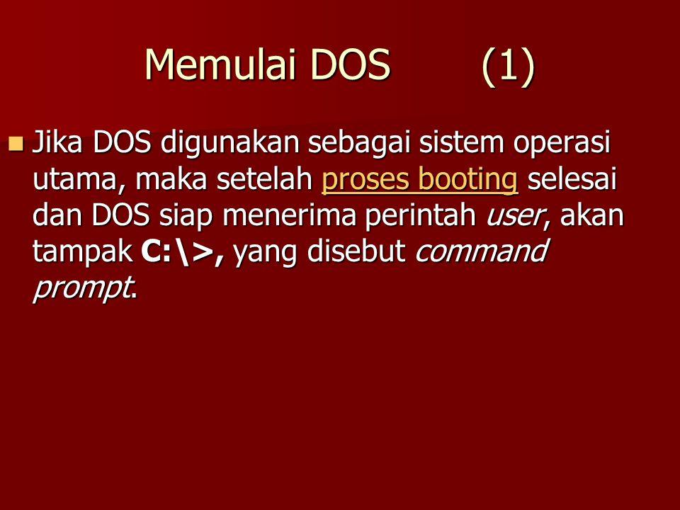 Memulai DOS (1) Jika DOS digunakan sebagai sistem operasi utama, maka setelah proses booting selesai dan DOS siap menerima perintah user, akan tampak C:\>, yang disebut command prompt.