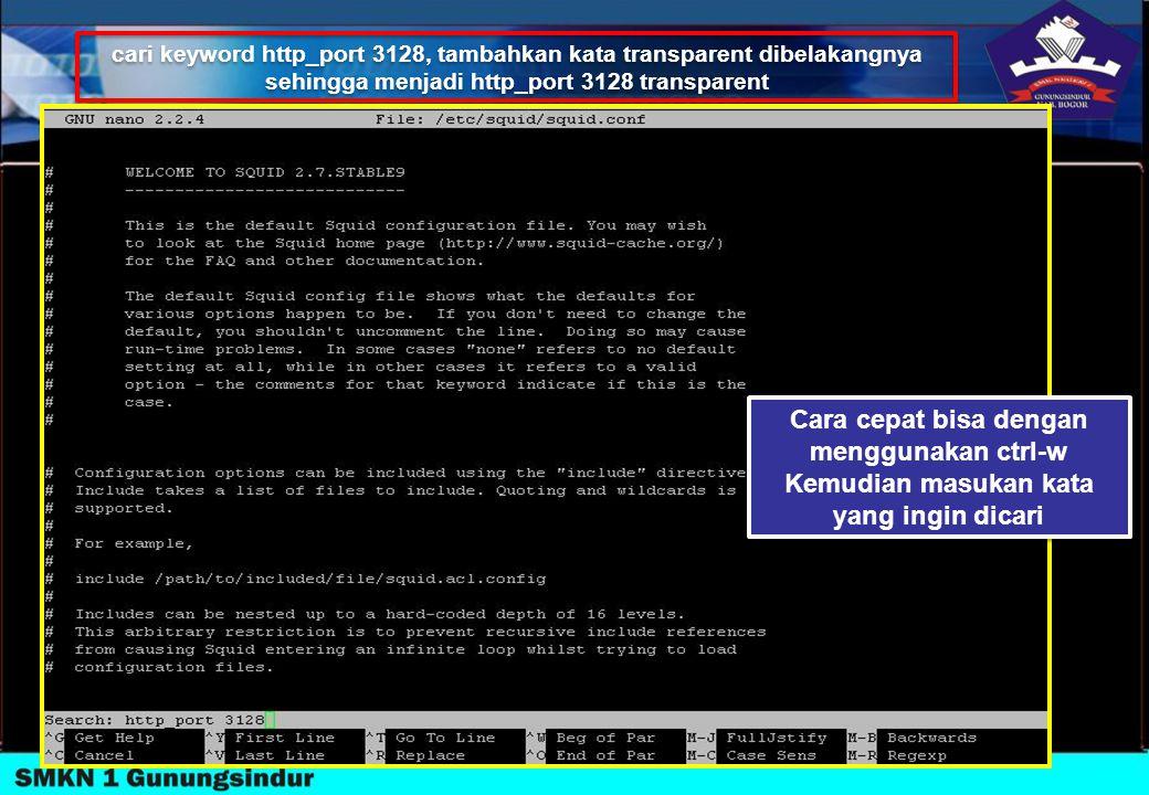 cari keyword http_port 3128, tambahkan kata transparent dibelakangnya sehingga menjadi http_port 3128 transparent cari keyword http_port 3128, tambahk