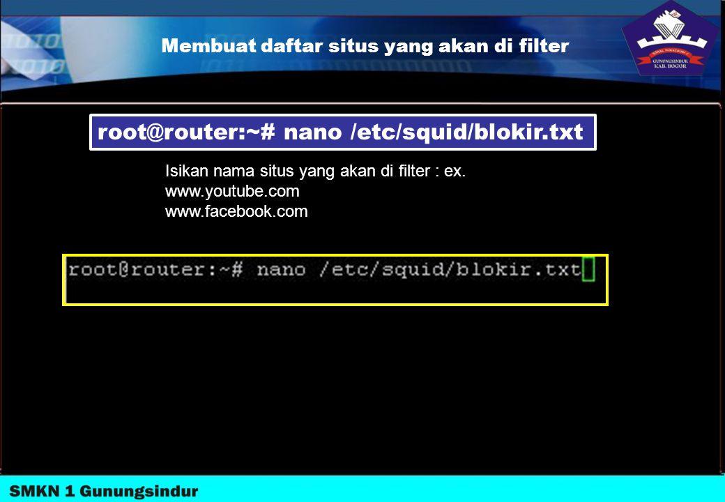 Membuat daftar situs yang akan di filter root@router:~# nano /etc/squid/blokir.txt Isikan nama situs yang akan di filter : ex. www.youtube.com www.fac