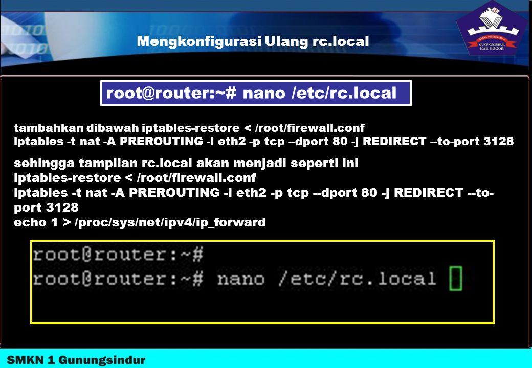 root@router:~# nano /etc/rc.local Mengkonfigurasi Ulang rc.local tambahkan dibawah iptables-restore < /root/firewall.conf iptables -t nat -A PREROUTIN