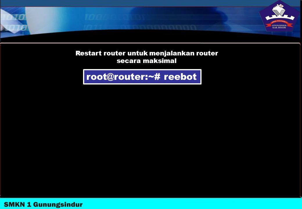 root@router:~# reebot Restart router untuk menjalankan router secara maksimal
