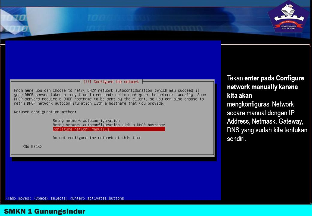 Tekan enter pada Configure network manually karena kita akan mengkonfigurasi Network secara manual dengan IP Address, Netmask, Gateway, DNS yang sudah