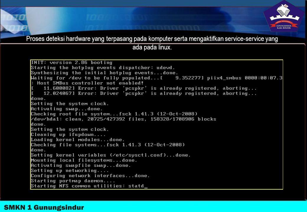 Proses deteksi hardware yang terpasang pada komputer serta mengaktifkan service-service yang ada pada linux.