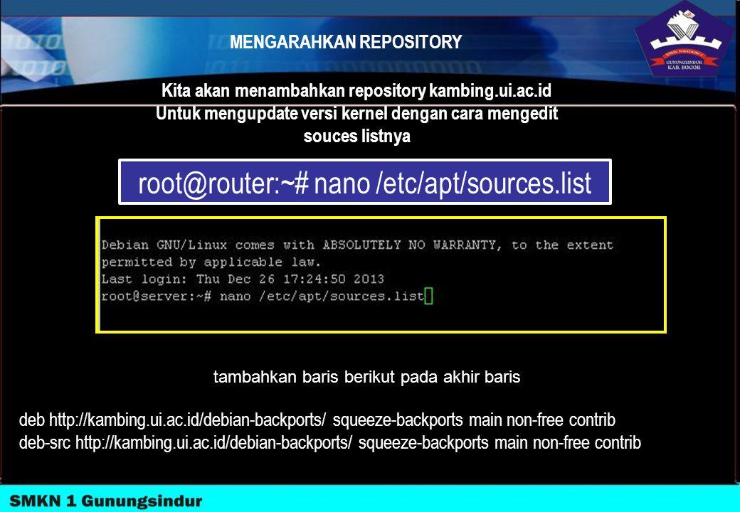 MENGARAHKAN REPOSITORY root@router:~# nano /etc/apt/sources.list Kita akan menambahkan repository kambing.ui.ac.id Untuk mengupdate versi kernel denga