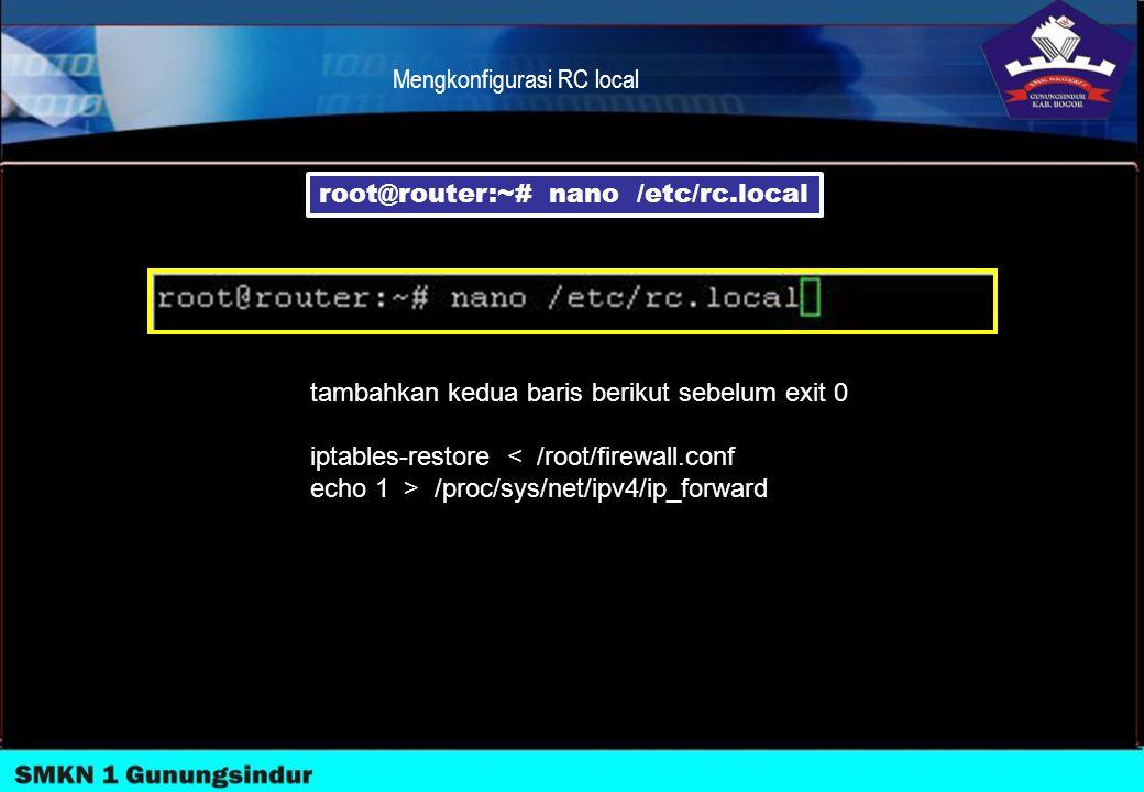 Mengkonfigurasi RC local root@router:~# nano /etc/rc.local tambahkan kedua baris berikut sebelum exit 0 iptables-restore < /root/firewall.conf echo 1