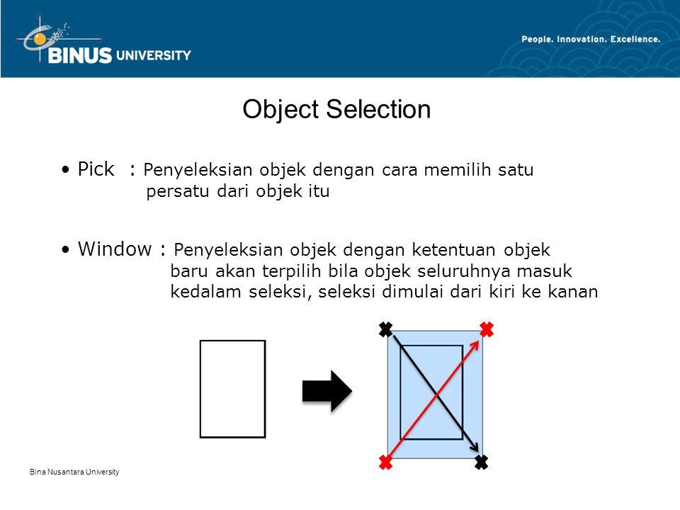 Bina Nusantara University Object Selection Pick: Penyeleksian objek dengan cara memilih satu persatu dari objek itu Window : Penyeleksian objek dengan ketentuan objek baru akan terpilih bila objek seluruhnya masuk kedalam seleksi, seleksi dimulai dari kiri ke kanan