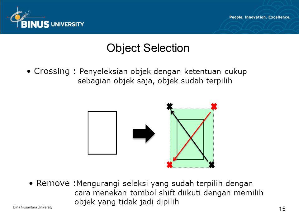 Bina Nusantara University 15 Object Selection Remove : Mengurangi seleksi yang sudah terpilih dengan cara menekan tombol shift diikuti dengan memilih objek yang tidak jadi dipilih Crossing : Penyeleksian objek dengan ketentuan cukup sebagian objek saja, objek sudah terpilih