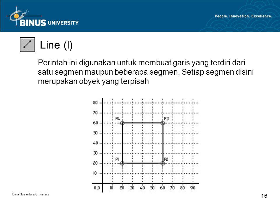 Bina Nusantara University 16 Line (l) Perintah ini digunakan untuk membuat garis yang terdiri dari satu segmen maupun beberapa segmen, Setiap segmen disini merupakan obyek yang terpisah