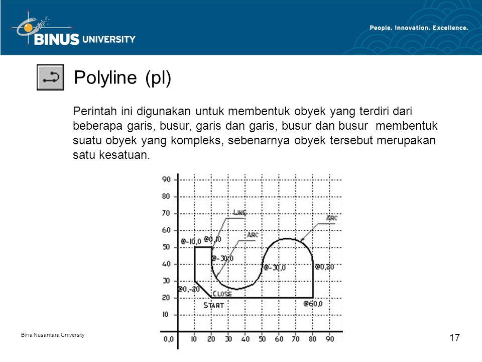 Bina Nusantara University 17 Polyline (pl) Perintah ini digunakan untuk membentuk obyek yang terdiri dari beberapa garis, busur, garis dan garis, busur dan busur membentuk suatu obyek yang kompleks, sebenarnya obyek tersebut merupakan satu kesatuan.