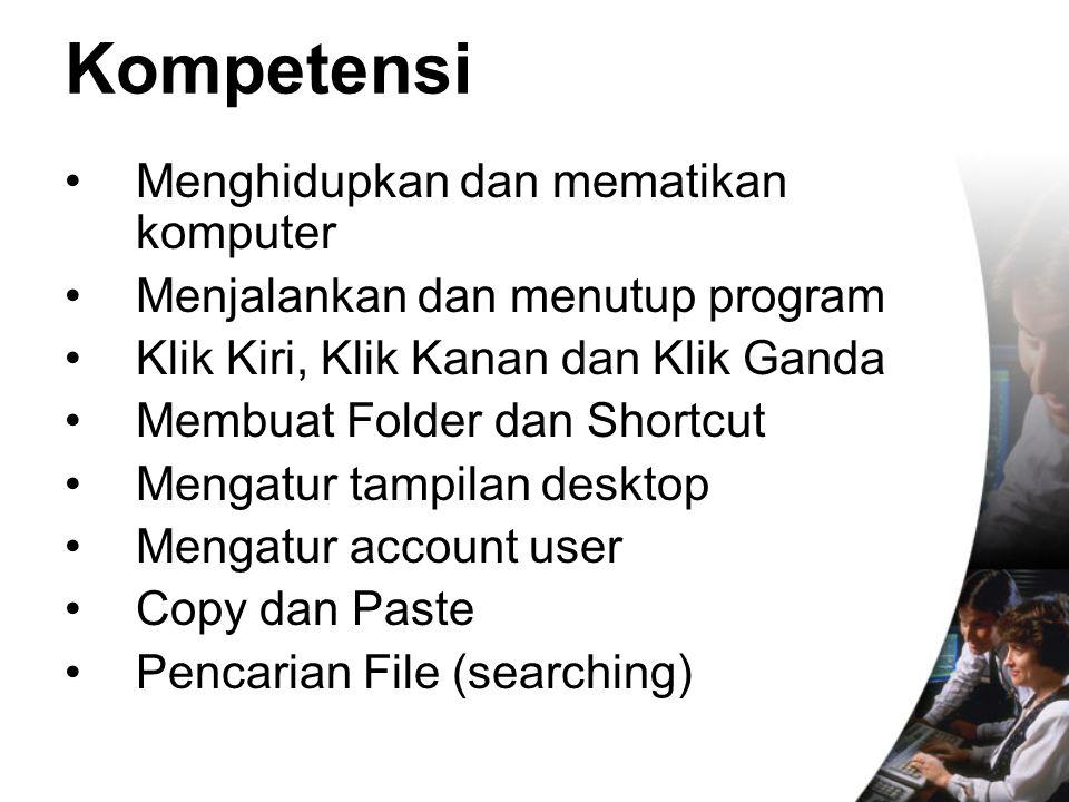 Kompetensi Menghidupkan dan mematikan komputer Menjalankan dan menutup program Klik Kiri, Klik Kanan dan Klik Ganda Membuat Folder dan Shortcut Mengat