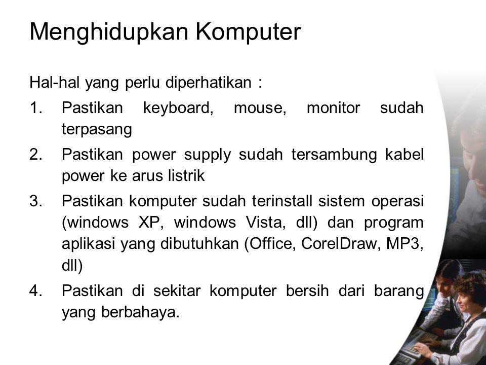 Menghidupkan Komputer Hal-hal yang perlu diperhatikan : 1.Pastikan keyboard, mouse, monitor sudah terpasang 2.Pastikan power supply sudah tersambung k
