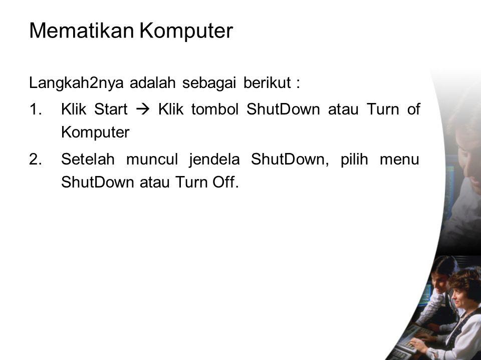 Mematikan Komputer Langkah2nya adalah sebagai berikut : 1.Klik Start  Klik tombol ShutDown atau Turn of Komputer 2.Setelah muncul jendela ShutDown, p
