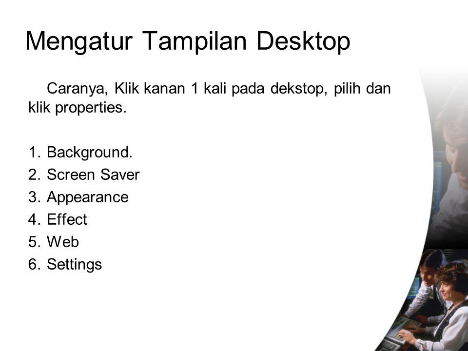 Caranya, Klik kanan 1 kali pada dekstop, pilih dan klik properties. 1. Background. 2. Screen Saver 3. Appearance 4. Effect 5. Web 6. Settings Mengatur