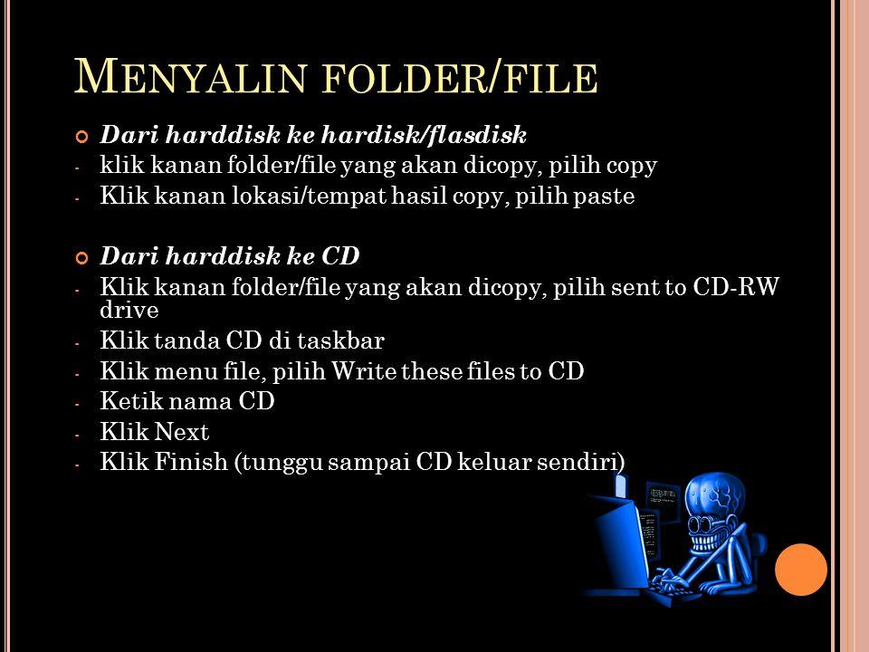 M ENYALIN FOLDER / FILE Dari harddisk ke hardisk/flasdisk - klik kanan folder/file yang akan dicopy, pilih copy - Klik kanan lokasi/tempat hasil copy, pilih paste Dari harddisk ke CD - Klik kanan folder/file yang akan dicopy, pilih sent to CD-RW drive - Klik tanda CD di taskbar - Klik menu file, pilih Write these files to CD - Ketik nama CD - Klik Next - Klik Finish (tunggu sampai CD keluar sendiri)
