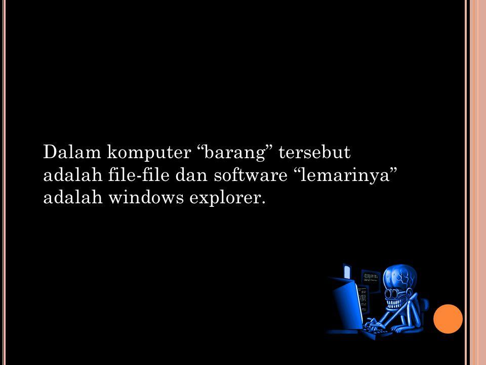 Dalam komputer barang tersebut adalah file-file dan software lemarinya adalah windows explorer.