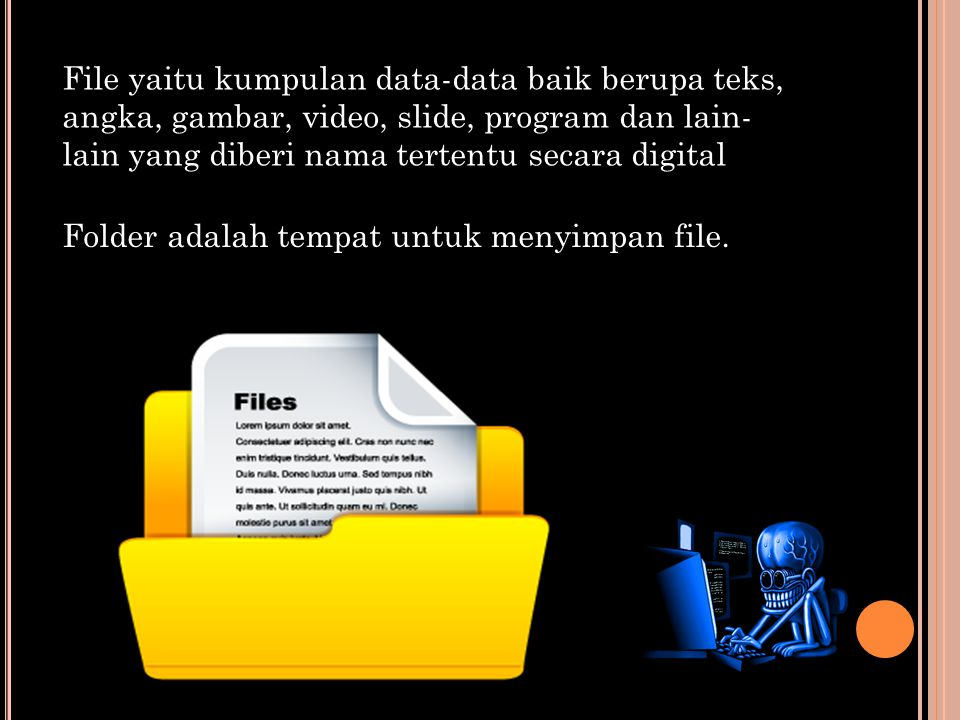 File yaitu kumpulan data-data baik berupa teks, angka, gambar, video, slide, program dan lain- lain yang diberi nama tertentu secara digital Folder adalah tempat untuk menyimpan file.
