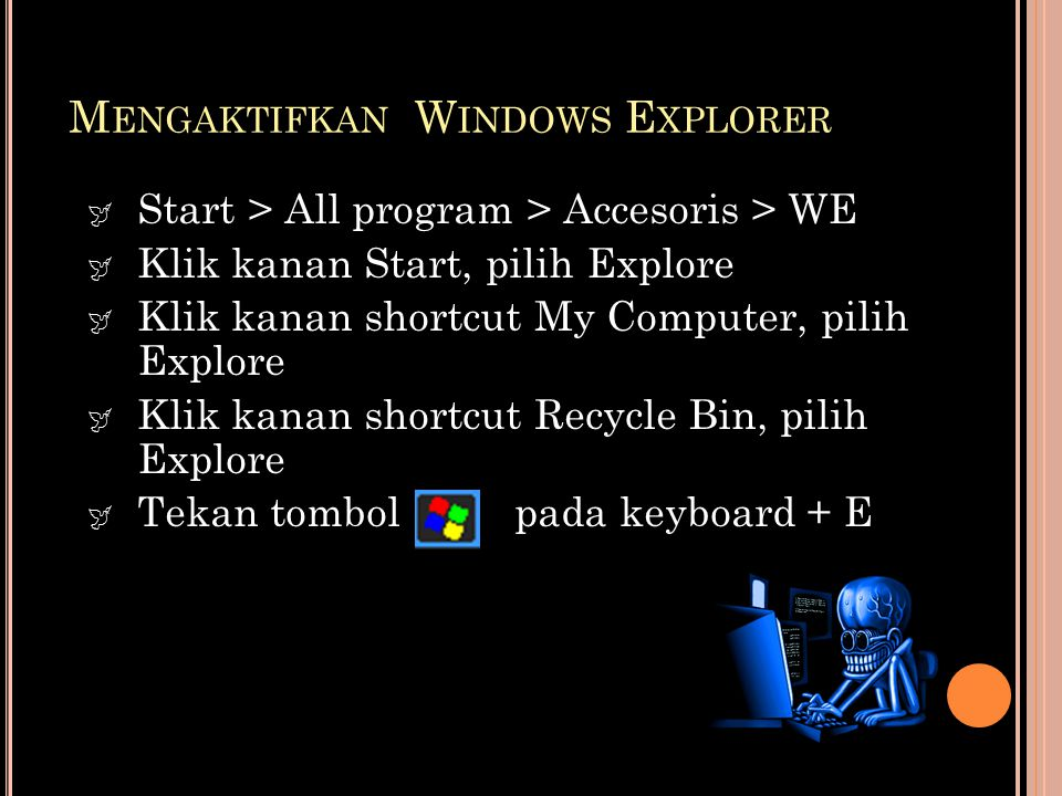  Start > All program > Accesoris > WE  Klik kanan Start, pilih Explore  Klik kanan shortcut My Computer, pilih Explore  Klik kanan shortcut Recycl