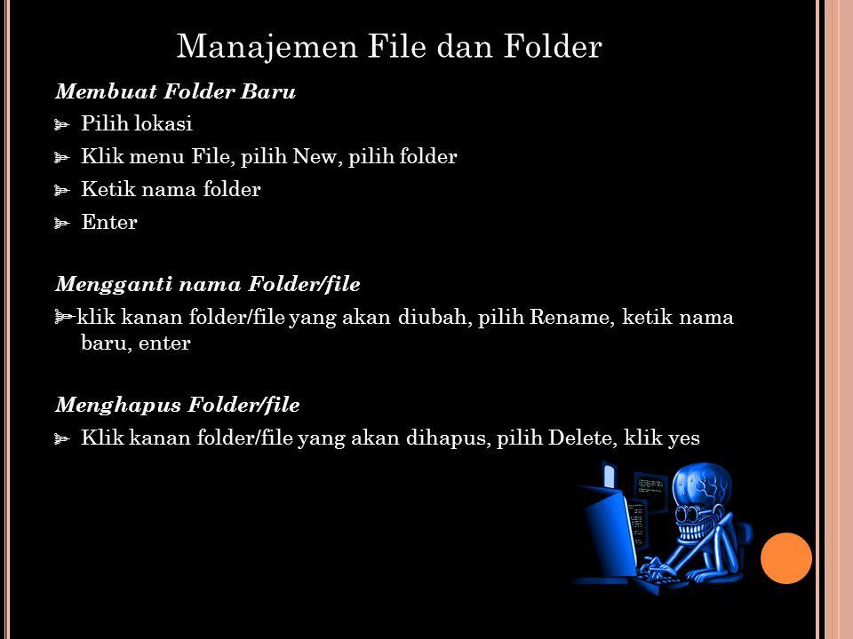 Membuat Folder Baru  Pilih lokasi  Klik menu File, pilih New, pilih folder  Ketik nama folder  Enter Mengganti nama Folder/file  klik kanan folder/file yang akan diubah, pilih Rename, ketik nama baru, enter Menghapus Folder/file  Klik kanan folder/file yang akan dihapus, pilih Delete, klik yes Manajemen File dan Folder