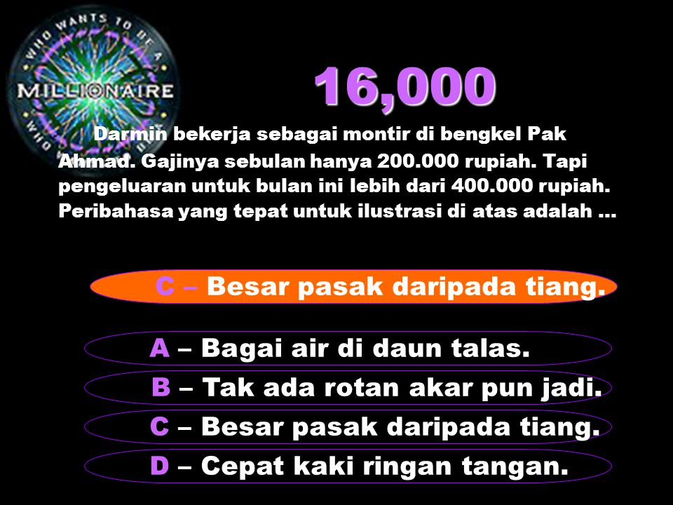 16,000 Darmin bekerja sebagai montir di bengkel Pak Ahmad. Gajinya sebulan hanya 200.000 rupiah. Tapi pengeluaran untuk bulan ini lebih dari 400.000 r