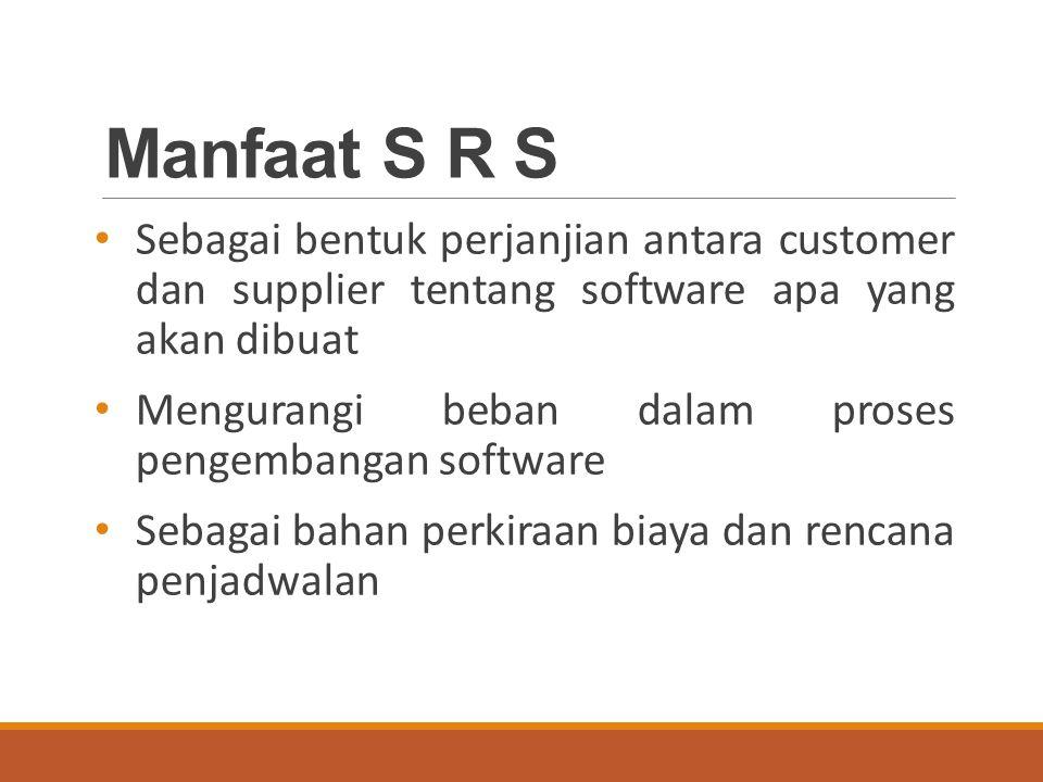 Manfaat S R S Sebagai bentuk perjanjian antara customer dan supplier tentang software apa yang akan dibuat Mengurangi beban dalam proses pengembangan software Sebagai bahan perkiraan biaya dan rencana penjadwalan