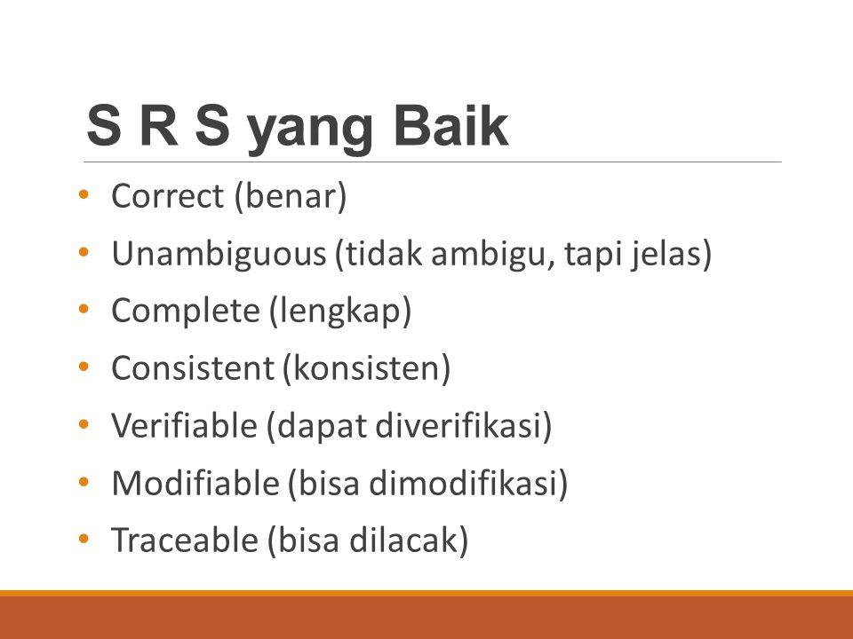 S R S yang Baik Correct (benar) Unambiguous (tidak ambigu, tapi jelas) Complete (lengkap) Consistent (konsisten) Verifiable (dapat diverifikasi) Modifiable (bisa dimodifikasi) Traceable (bisa dilacak)