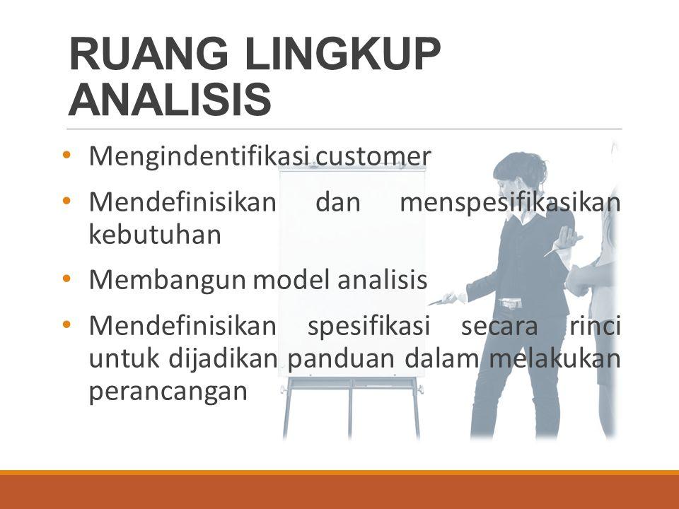 RUANG LINGKUP ANALISIS Mengindentifikasi customer Mendefinisikan dan menspesifikasikan kebutuhan Membangun model analisis Mendefinisikan spesifikasi secara rinci untuk dijadikan panduan dalam melakukan perancangan