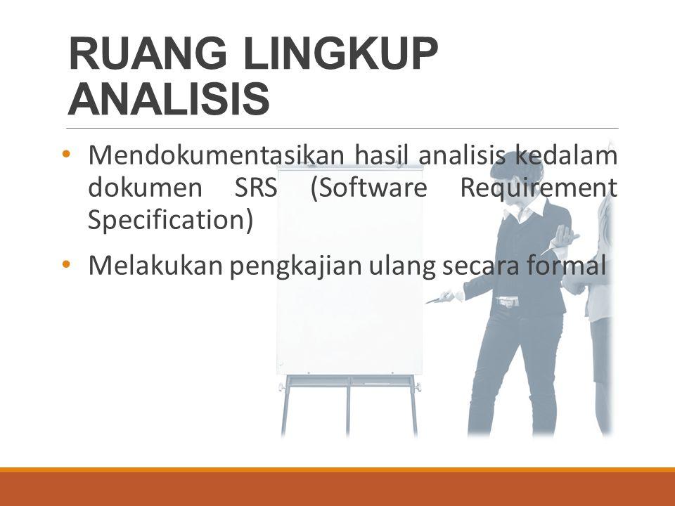 RUANG LINGKUP ANALISIS Mendokumentasikan hasil analisis kedalam dokumen SRS (Software Requirement Specification) Melakukan pengkajian ulang secara formal