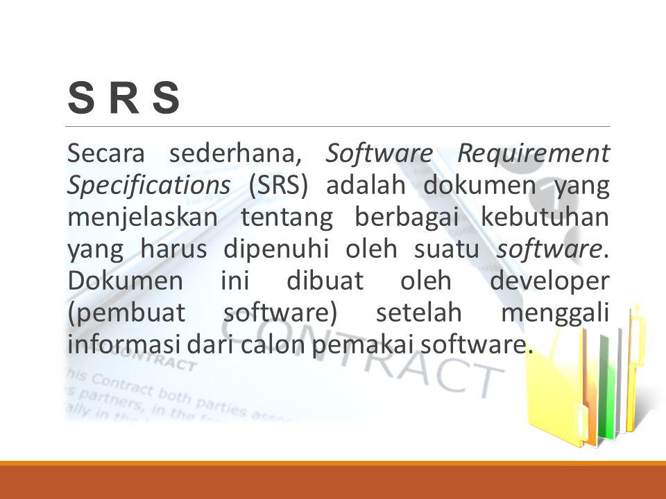 S R S Secara sederhana, Software Requirement Specifications (SRS) adalah dokumen yang menjelaskan tentang berbagai kebutuhan yang harus dipenuhi oleh suatu software.