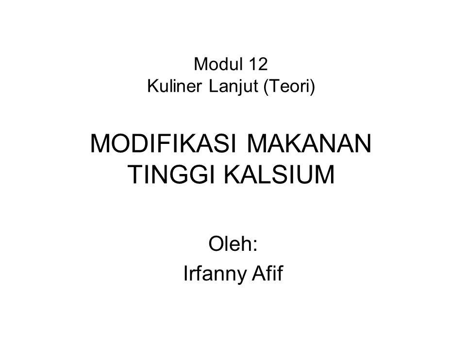 Modul 12 Kuliner Lanjut (Teori) MODIFIKASI MAKANAN TINGGI KALSIUM Oleh: Irfanny Afif