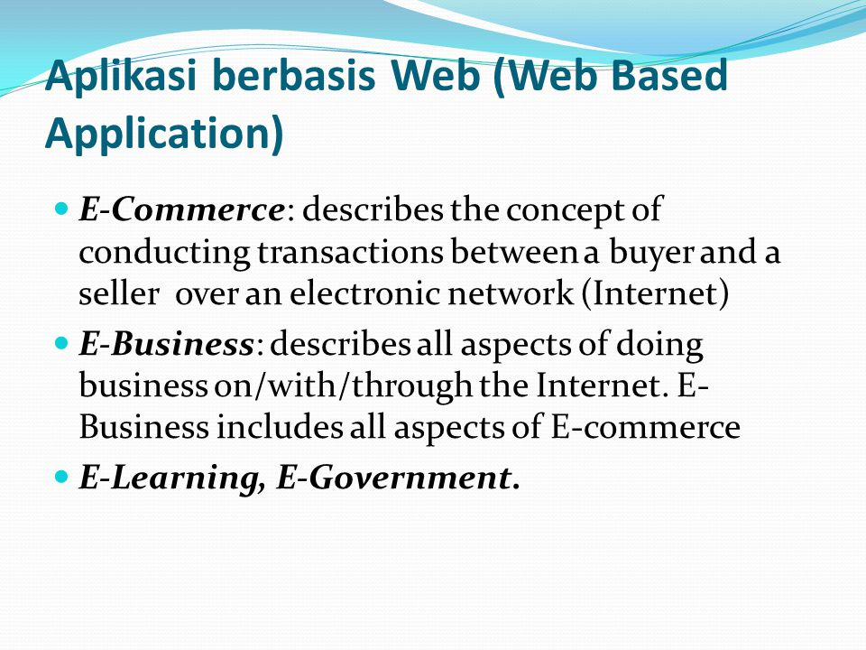 Aplikasi berbasis Web (Web Based Application) E-Commerce: describes the concept of conducting transactions between a buyer and a seller over an electronic network (Internet) E-Business: describes all aspects of doing business on/with/through the Internet.
