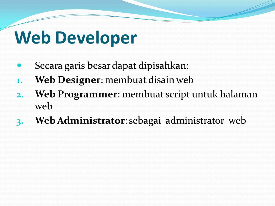 Web Developer Secara garis besar dapat dipisahkan: 1. Web Designer: membuat disain web 2. Web Programmer: membuat script untuk halaman web 3. Web Admi