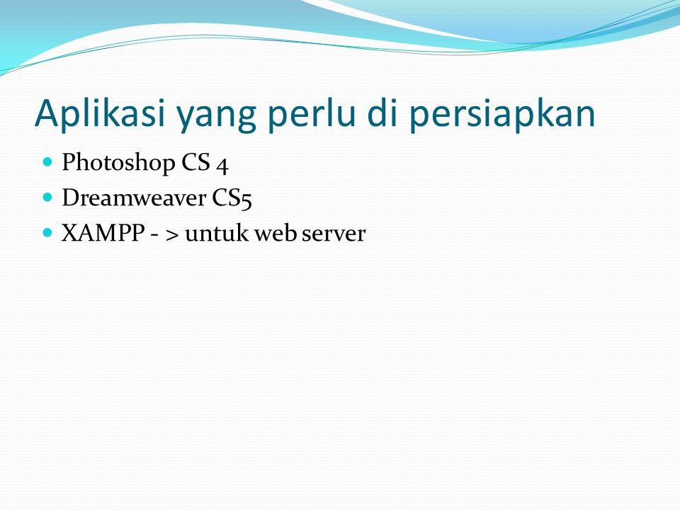 Aplikasi yang perlu di persiapkan Photoshop CS 4 Dreamweaver CS5 XAMPP - > untuk web server