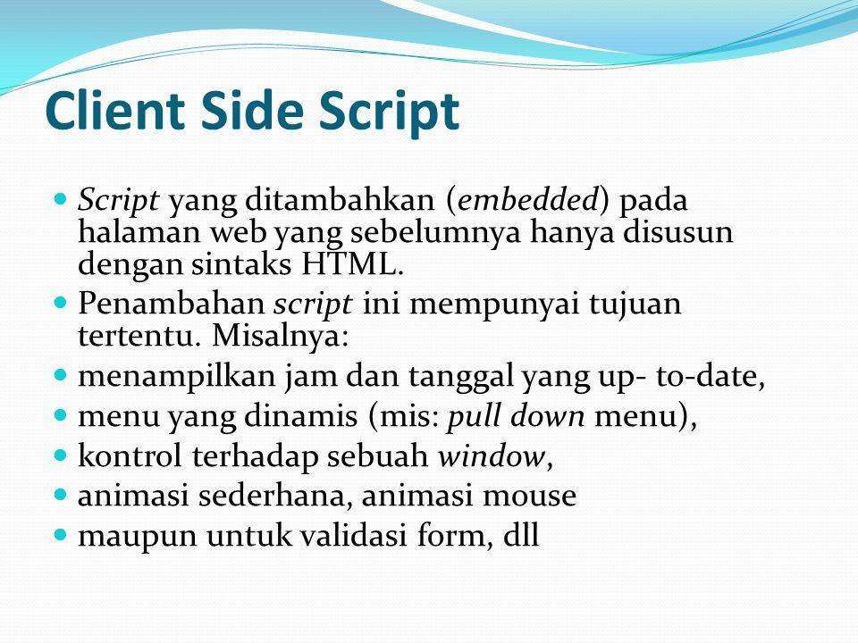 Client Side Script Script yang ditambahkan (embedded) pada halaman web yang sebelumnya hanya disusun dengan sintaks HTML. Penambahan script ini mempun