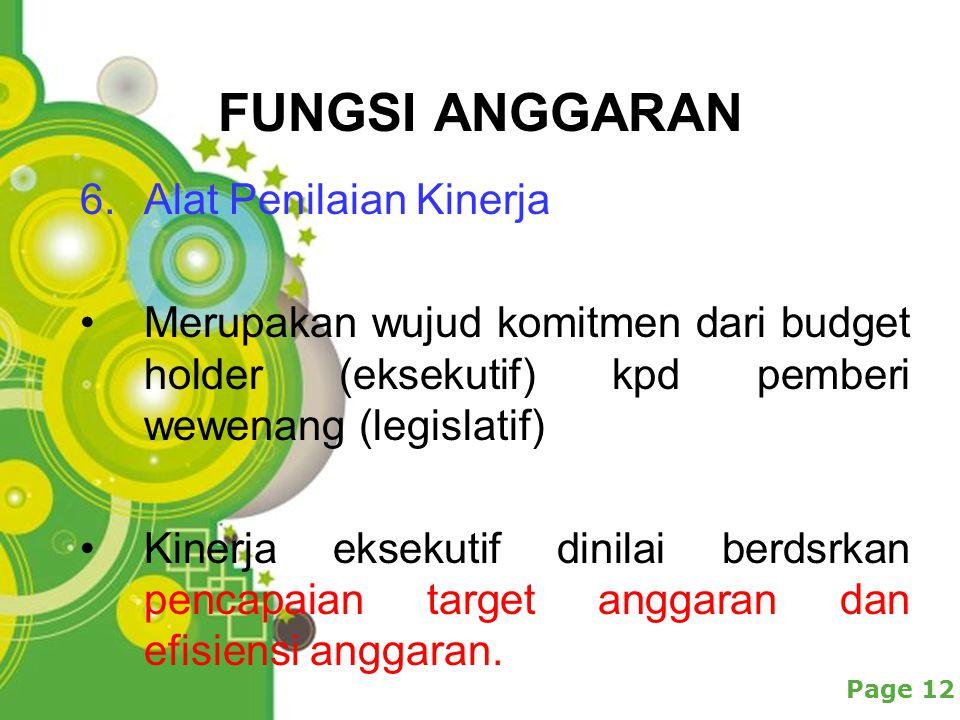Powerpoint Templates Page 12 FUNGSI ANGGARAN 6.Alat Penilaian Kinerja Merupakan wujud komitmen dari budget holder (eksekutif) kpd pemberi wewenang (legislatif) Kinerja eksekutif dinilai berdsrkan pencapaian target anggaran dan efisiensi anggaran.