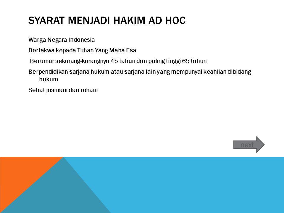 SYARAT MENJADI HAKIM AD HOC Warga Negara Indonesia Bertakwa kepada Tuhan Yang Maha Esa Berumur sekurang-kurangnya 45 tahun dan paling tinggi 65 tahun Berpendidikan sarjana hukum atau sarjana lain yang mempunyai keahlian dibidang hukum Sehat jasmani dan rohani
