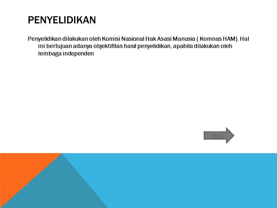PENYELIDIKAN Penyelidikan dilakukan oleh Komisi Nasional Hak Asasi Manusia ( Komnas HAM).