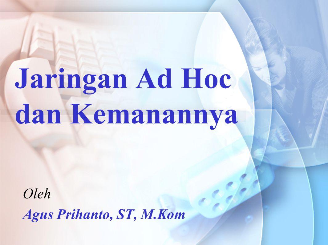 Jaringan Ad Hoc dan Kemanannya Oleh Agus Prihanto, ST, M.Kom