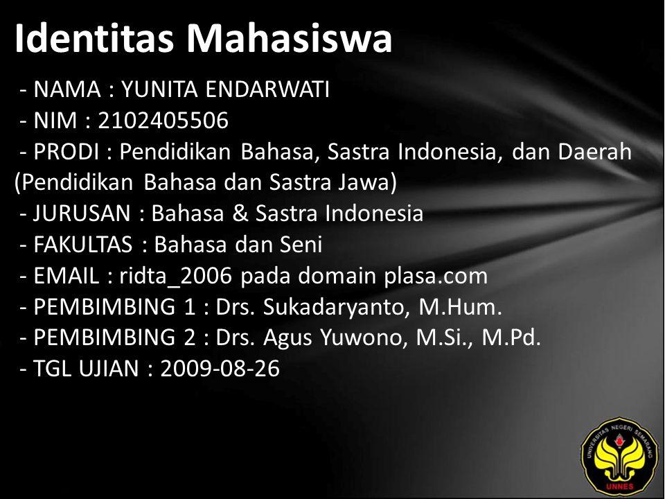 Identitas Mahasiswa - NAMA : YUNITA ENDARWATI - NIM : 2102405506 - PRODI : Pendidikan Bahasa, Sastra Indonesia, dan Daerah (Pendidikan Bahasa dan Sastra Jawa) - JURUSAN : Bahasa & Sastra Indonesia - FAKULTAS : Bahasa dan Seni - EMAIL : ridta_2006 pada domain plasa.com - PEMBIMBING 1 : Drs.