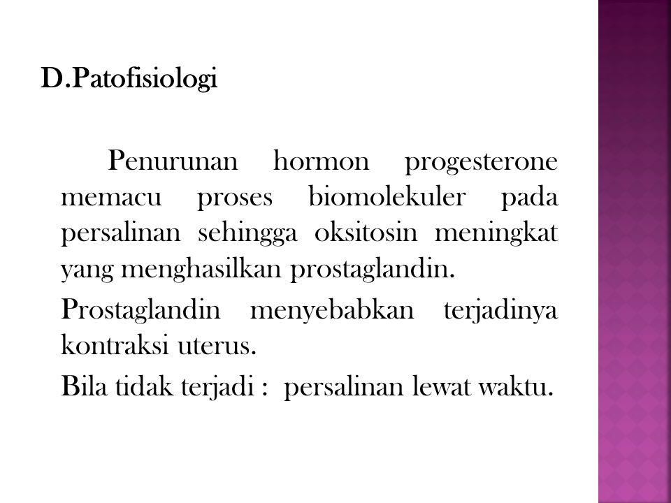 D.Patofisiologi Penurunan hormon progesterone memacu proses biomolekuler pada persalinan sehingga oksitosin meningkat yang menghasilkan prostaglandin.