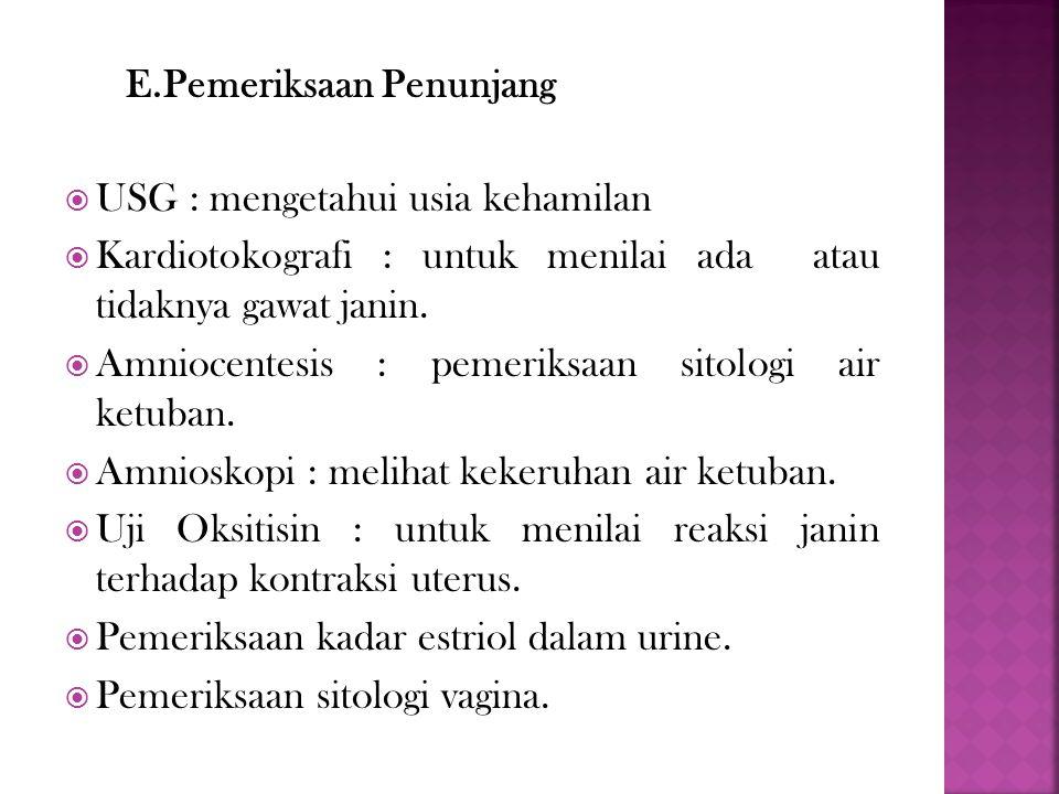 E.Pemeriksaan Penunjang  USG : mengetahui usia kehamilan  Kardiotokografi : untuk menilai ada atau tidaknya gawat janin.  Amniocentesis : pemeriksa
