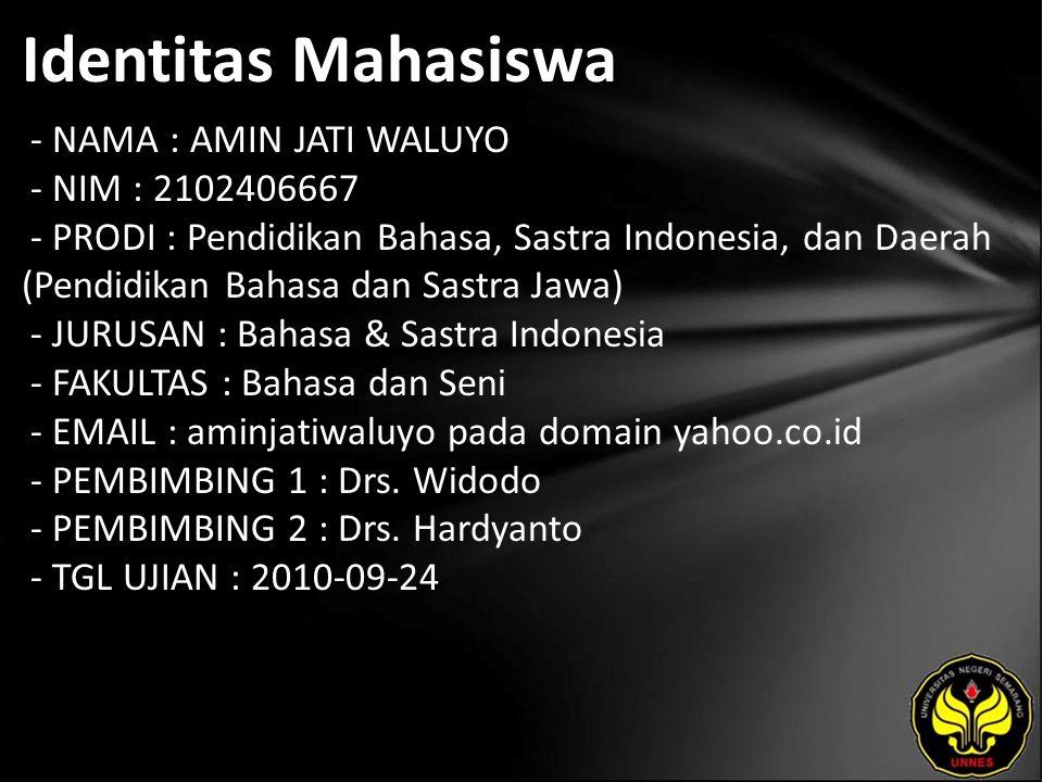 Identitas Mahasiswa - NAMA : AMIN JATI WALUYO - NIM : 2102406667 - PRODI : Pendidikan Bahasa, Sastra Indonesia, dan Daerah (Pendidikan Bahasa dan Sastra Jawa) - JURUSAN : Bahasa & Sastra Indonesia - FAKULTAS : Bahasa dan Seni - EMAIL : aminjatiwaluyo pada domain yahoo.co.id - PEMBIMBING 1 : Drs.