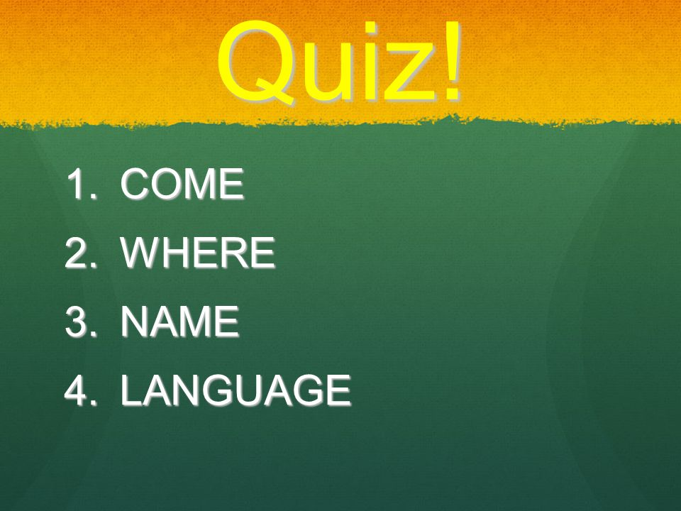 Quiz!  COME  WHERE  NAME  LANGUAGE