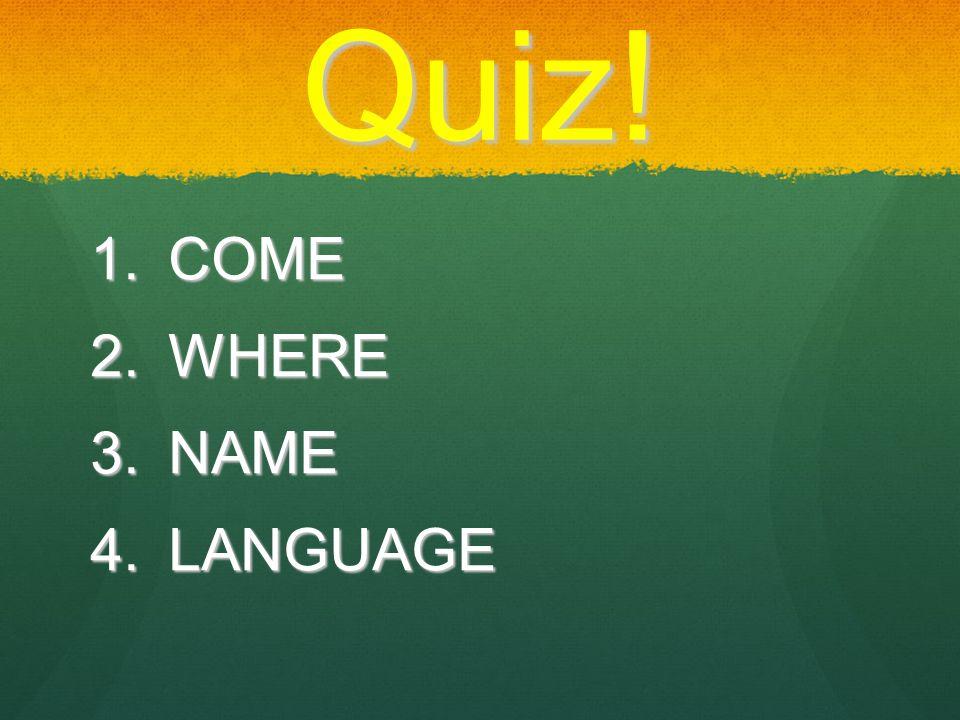 Quiz!  COME  WHERE  NAME  LANGUAGE