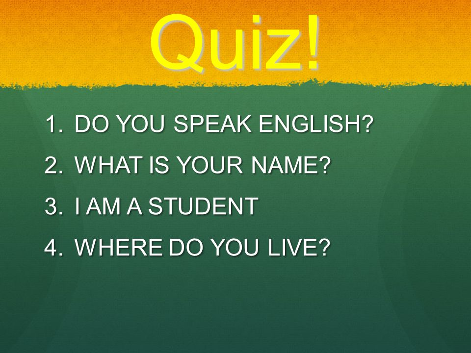  D O YOU SPEAK ENGLISH?  W HAT IS YOUR NAME?  I AM A STUDENT  W HERE DO YOU LIVE? Quiz!