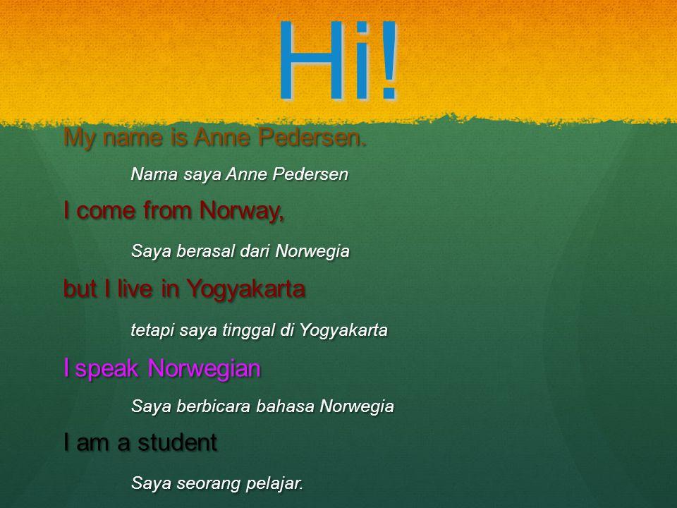 Hi! My name is Anne Pedersen. Nama saya Anne Pedersen I come from Norway, Saya berasal dari Norwegia but I live in Yogyakarta tetapi saya tinggal di Y