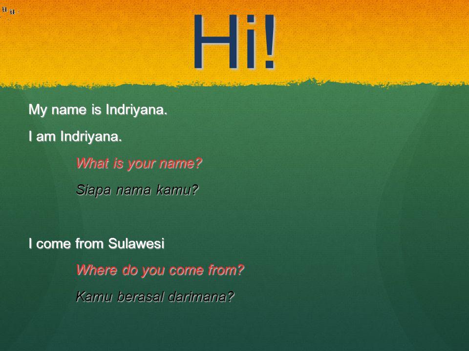 Hi! My name is Indriyana. I am Indriyana. What is your name? Siapa nama kamu? I come from Sulawesi Where do you come from? Kamu berasal darimana?