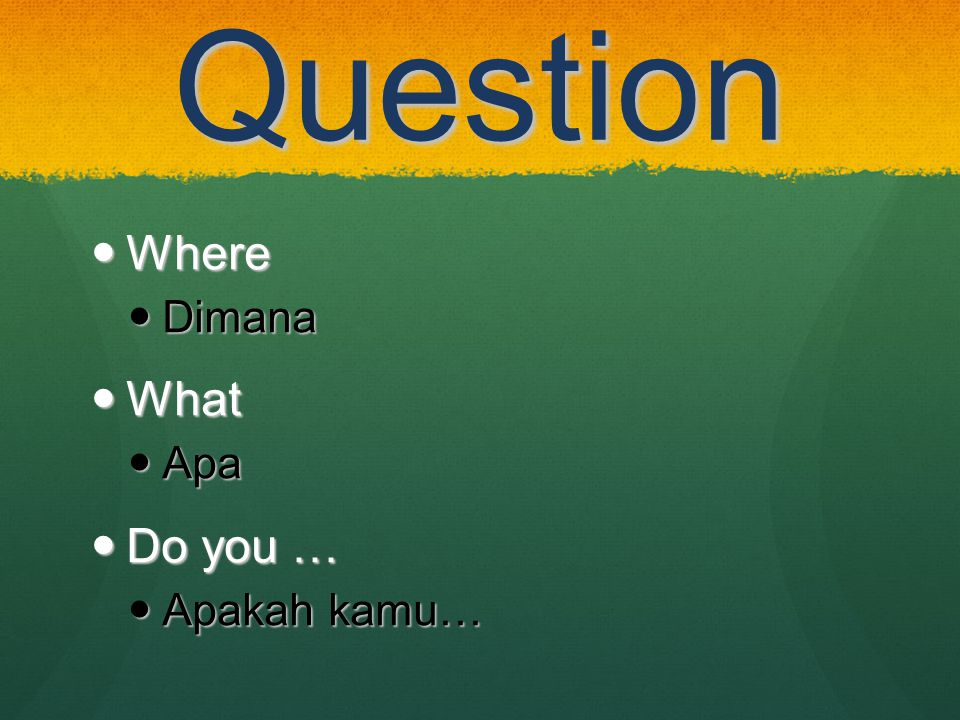 Question Where Where Dimana Dimana What What Apa Apa Do you … Do you … Apakah kamu… Apakah kamu…